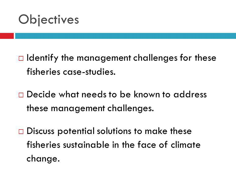 Objectives Identify the management challenges for these fisheries case-studies.