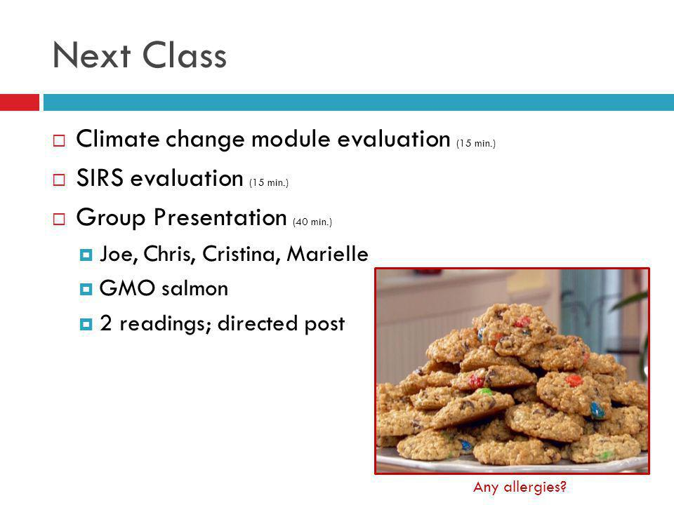 Next Class Climate change module evaluation (15 min.) SIRS evaluation (15 min.) Group Presentation (40 min.) Joe, Chris, Cristina, Marielle GMO salmon 2 readings; directed post Any allergies