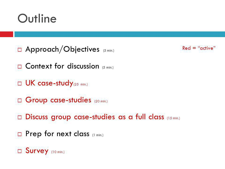 Outline Approach/Objectives (5 min.) Context for discussion (5 min.) UK case-study (25 min.) Group case-studies (20 min.) Discuss group case-studies as a full class (15 min.) Prep for next class (1 min.) Survey (10 min.) Red = active