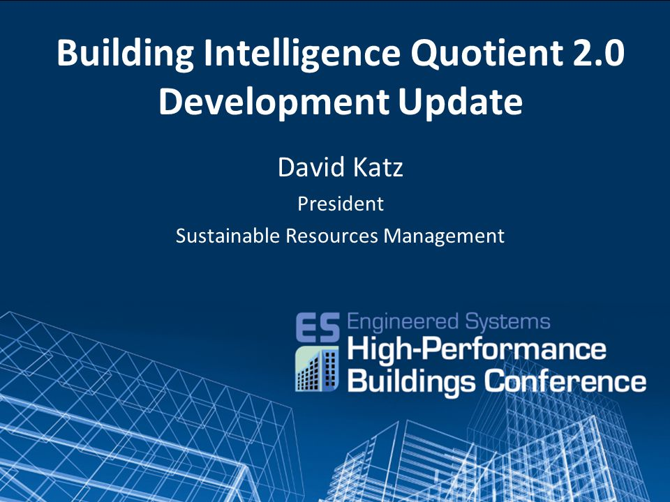 Building Intelligence Quotient 2.0 Development Update David Katz President Sustainable Resources Management
