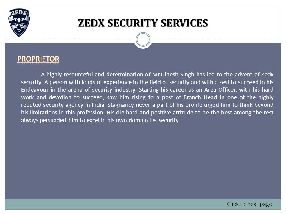 A highly resourceful and determination of Mr.Dinesh Singh has led to the advent of Zedx security.A person with loads of experience in the field of security and with a zest to succeed in his Endeavour in the arena of security industry.