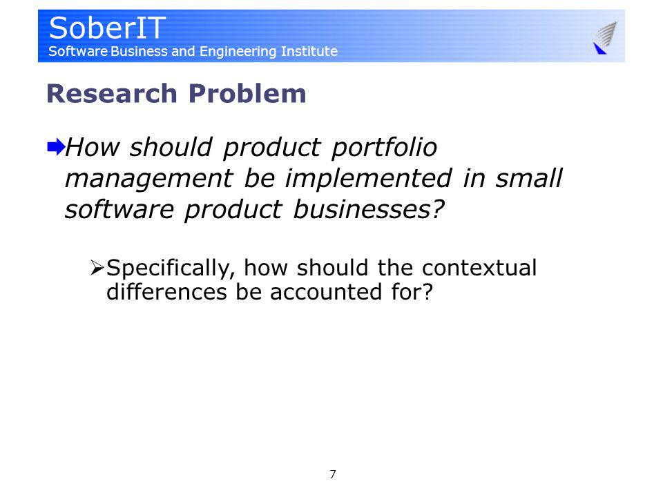SoberIT Software Business and Engineering Institute 7 Research Problem How should product portfolio management be implemented in small software product businesses.