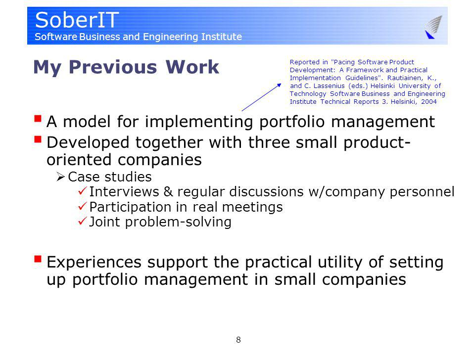 SoberIT Software Business and Engineering Institute 8 My Previous Work A model for implementing portfolio management Developed together with three small product- oriented companies Case studies Interviews & regular discussions w/company personnel Participation in real meetings Joint problem-solving Experiences support the practical utility of setting up portfolio management in small companies Reported in Pacing Software Product Development: A Framework and Practical Implementation Guidelines .