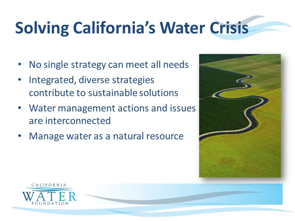 Solving Californias Water Crisis No single strategy can meet all needs Integrated, diverse strategies contribute to sustainable solutions Water management actions and issues are interconnected Manage water as a natural resource