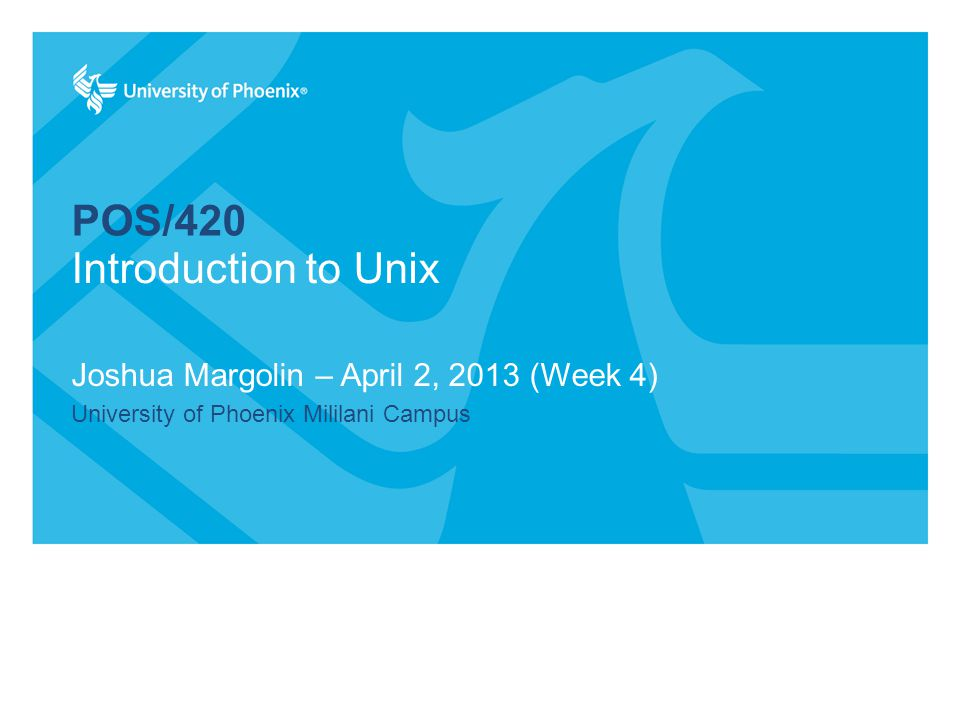 POS/420 Joshua Margolin – April 2, 2013 (Week 4) University of Phoenix Mililani Campus Introduction to Unix