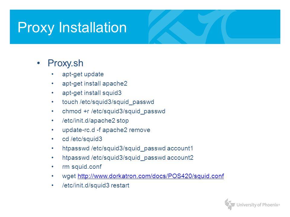 Proxy Installation Proxy.sh apt-get update apt-get install apache2 apt-get install squid3 touch /etc/squid3/squid_passwd chmod +r /etc/squid3/squid_passwd /etc/init.d/apache2 stop update-rc.d -f apache2 remove cd /etc/squid3 htpasswd /etc/squid3/squid_passwd account1 htpasswd /etc/squid3/squid_passwd account2 rm squid.conf wget http://www.dorkatron.com/docs/POS420/squid.confhttp://www.dorkatron.com/docs/POS420/squid.conf /etc/init.d/squid3 restart
