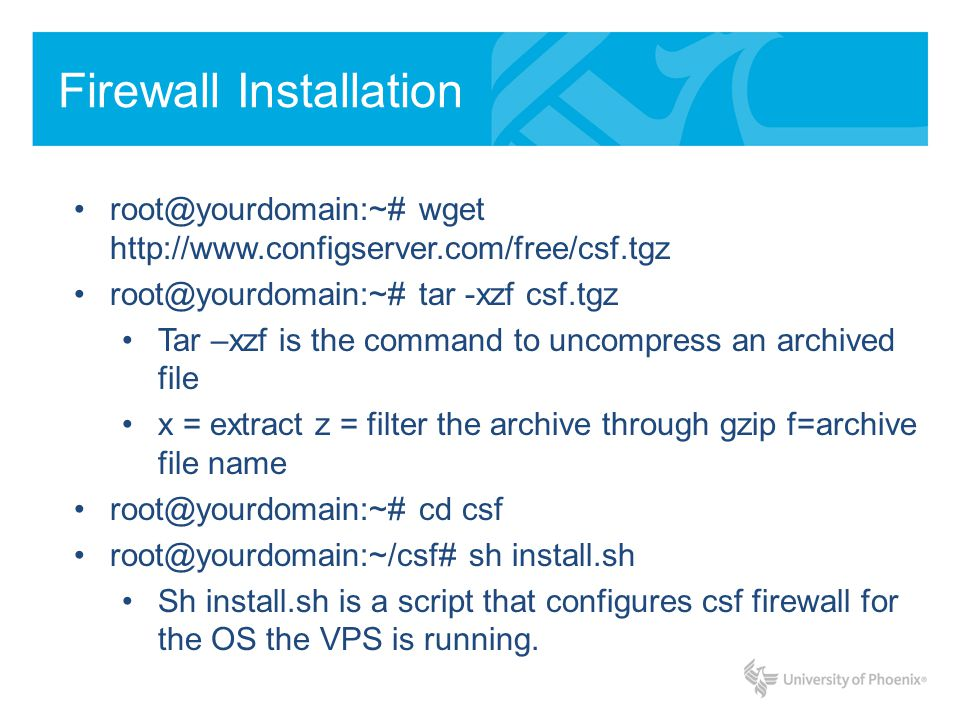 Firewall Installation root@yourdomain:~# wget http://www.configserver.com/free/csf.tgz root@yourdomain:~# tar -xzf csf.tgz Tar –xzf is the command to uncompress an archived file x = extract z = filter the archive through gzip f=archive file name root@yourdomain:~# cd csf root@yourdomain:~/csf# sh install.sh Sh install.sh is a script that configures csf firewall for the OS the VPS is running.