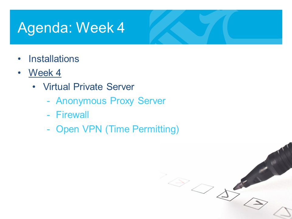 Agenda: Week 4 Installations Week 4 Virtual Private Server -Anonymous Proxy Server -Firewall -Open VPN (Time Permitting)