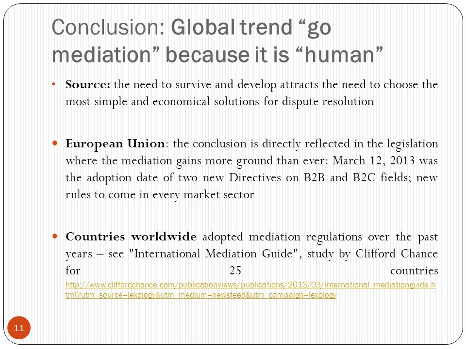 Conclusion: Global trend go mediation because it is human 11 Source: the need to survive and develop attracts the need to choose the most simple and economical solutions for dispute resolution European Union: the conclusion is directly reflected in the legislation where the mediation gains more ground than ever: March 12, 2013 was the adoption date of two new Directives on B2B and B2C fields; new rules to come in every market sector Countries worldwide adopted mediation regulations over the past years – see International Mediation Guide , study by Clifford Chance for 25 countries http://www.cliffordchance.com/publicationviews/publications/2013/03/international_mediationguide.h tml?utm_source=lexology&utm_medium=newsfeed&utm_campaign=lexology http://www.cliffordchance.com/publicationviews/publications/2013/03/international_mediationguide.h tml?utm_source=lexology&utm_medium=newsfeed&utm_campaign=lexology