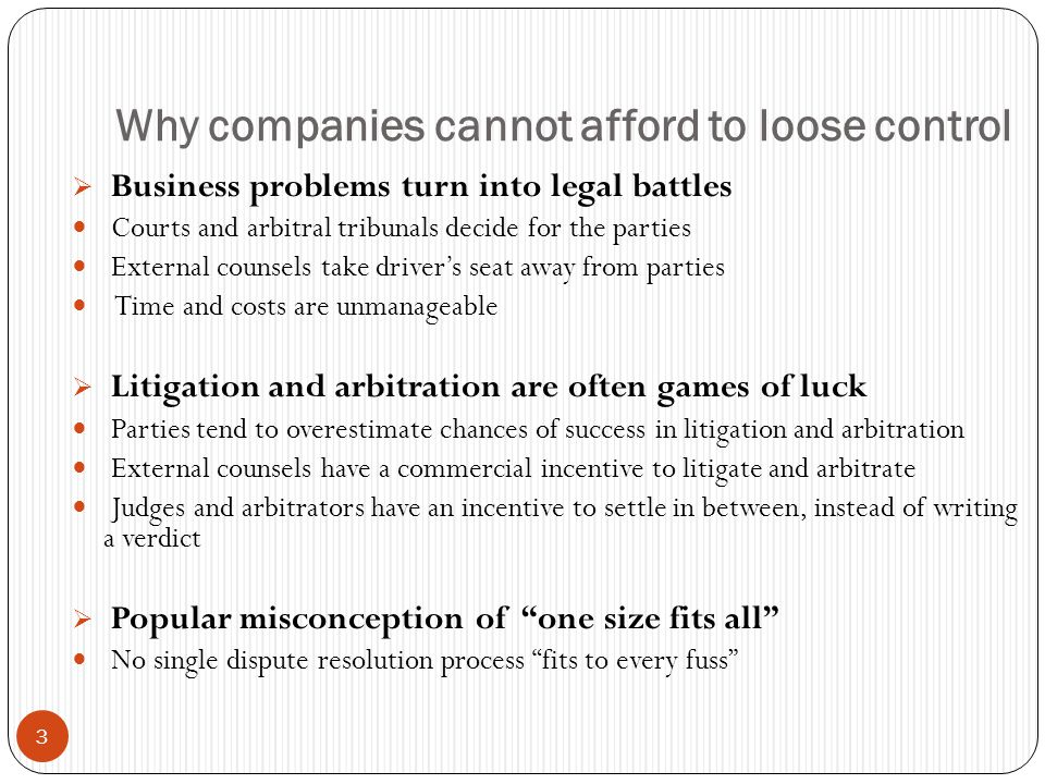 3 Why companies cannot afford to loose control Business problems turn into legal battles Courts and arbitral tribunals decide for the parties External counsels take drivers seat away from parties Time and costs are unmanageable Litigation and arbitration are often games of luck Parties tend to overestimate chances of success in litigation and arbitration External counsels have a commercial incentive to litigate and arbitrate Judges and arbitrators have an incentive to settle in between, instead of writing a verdict Popular misconception of one size fits all No single dispute resolution process fits to every fuss
