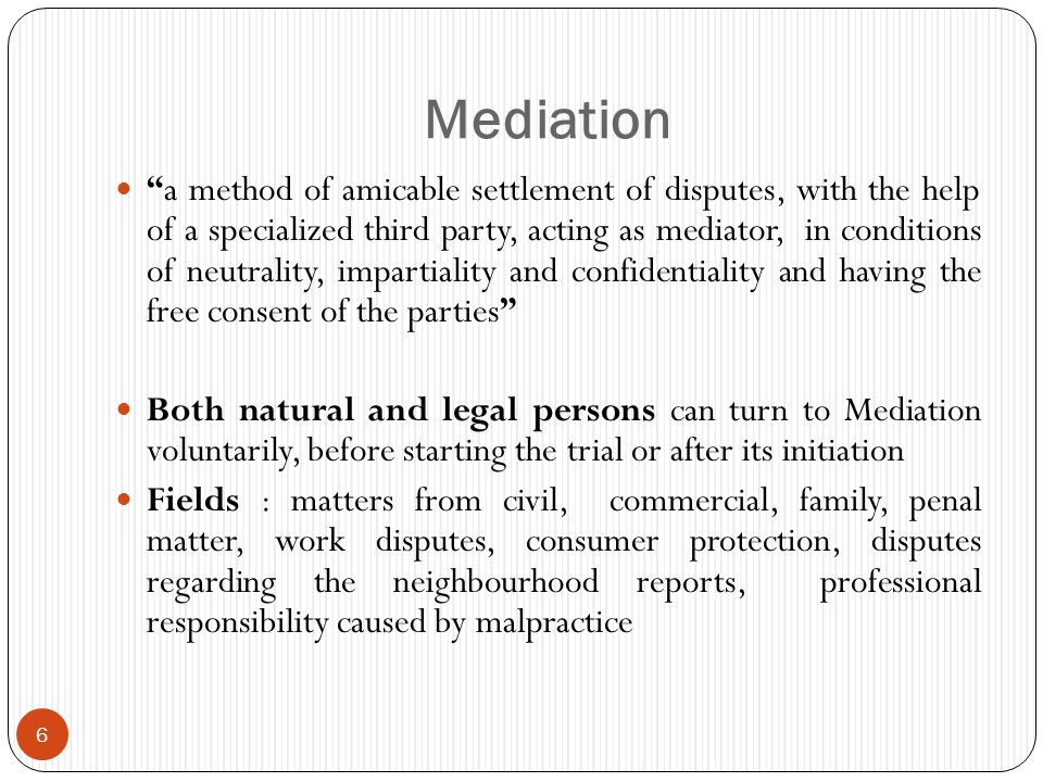 Mediation 6 a method of amicable settlement of disputes, with the help of a specialized third party, acting as mediator, in conditions of neutrality, impartiality and confidentiality and having the free consent of the parties Both natural and legal persons can turn to Mediation voluntarily, before starting the trial or after its initiation Fields : matters from civil, commercial, family, penal matter, work disputes, consumer protection, disputes regarding the neighbourhood reports, professional responsibility caused by malpractice