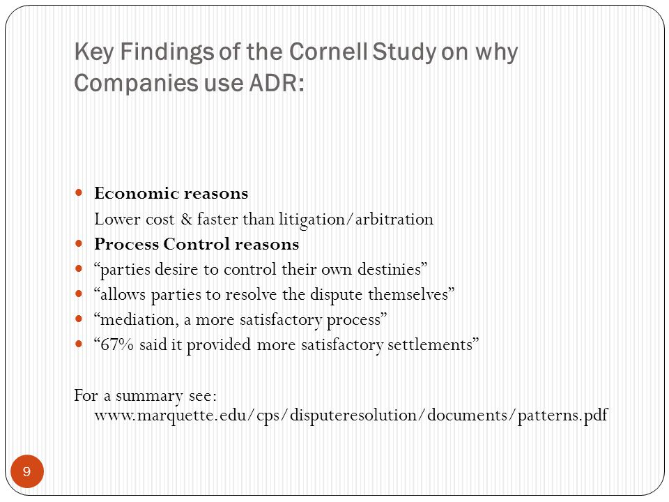 Key Findings of the Cornell Study on why Companies use ADR: 9 Economic reasons Lower cost & faster than litigation/arbitration Process Control reasons parties desire to control their own destinies allows parties to resolve the dispute themselves mediation, a more satisfactory process 67% said it provided more satisfactory settlements For a summary see: www.marquette.edu/cps/disputeresolution/documents/patterns.pdf
