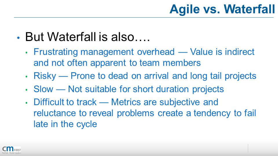 Agile vs. Waterfall But Waterfall is also…. Frustrating management overhead Value is indirect and not often apparent to team members Risky Prone to de