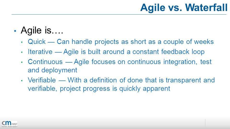Agile vs. Waterfall Agile is…. Quick Can handle projects as short as a couple of weeks Iterative Agile is built around a constant feedback loop Contin