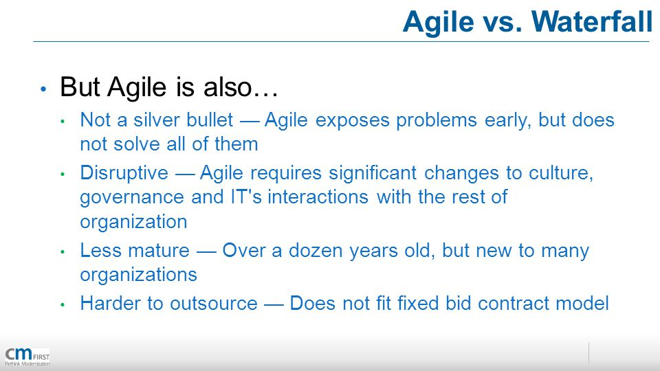 Agile vs. Waterfall But Agile is also… Not a silver bullet Agile exposes problems early, but does not solve all of them Disruptive Agile requires sign