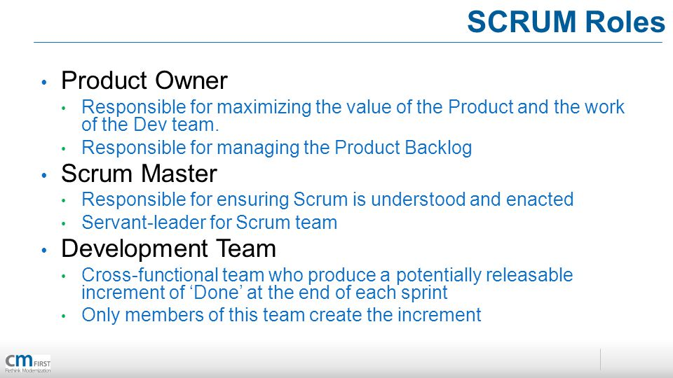 SCRUM Roles Product Owner Responsible for maximizing the value of the Product and the work of the Dev team. Responsible for managing the Product Backl