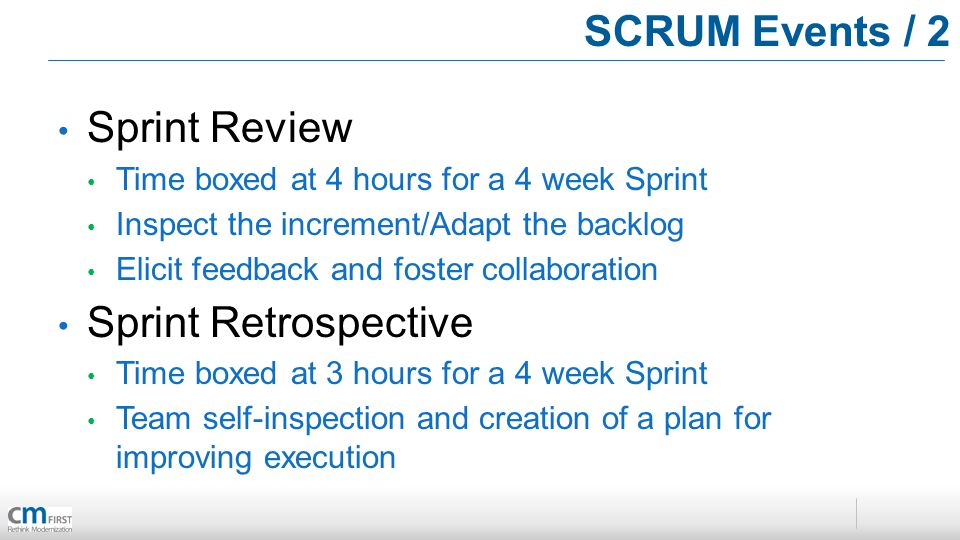 SCRUM Events / 2 Sprint Review Time boxed at 4 hours for a 4 week Sprint Inspect the increment/Adapt the backlog Elicit feedback and foster collaboration Sprint Retrospective Time boxed at 3 hours for a 4 week Sprint Team self-inspection and creation of a plan for improving execution