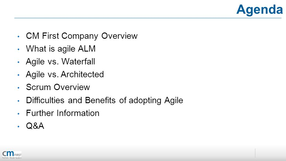Agenda CM First Company Overview What is agile ALM Agile vs. Waterfall Agile vs. Architected Scrum Overview Difficulties and Benefits of adopting Agil
