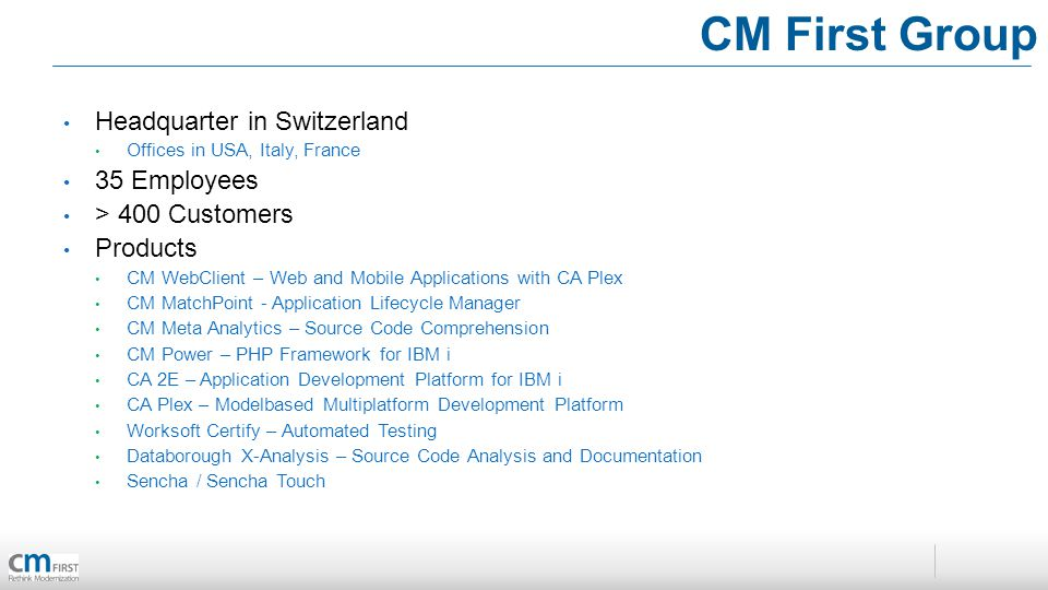 Headquarter in Switzerland Offices in USA, Italy, France 35 Employees > 400 Customers Products CM WebClient – Web and Mobile Applications with CA Plex