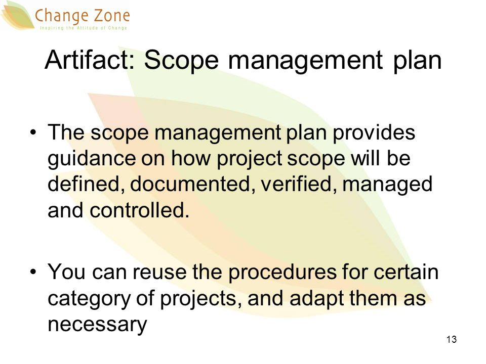 Artifact: Scope management plan The scope management plan provides guidance on how project scope will be defined, documented, verified, managed and co