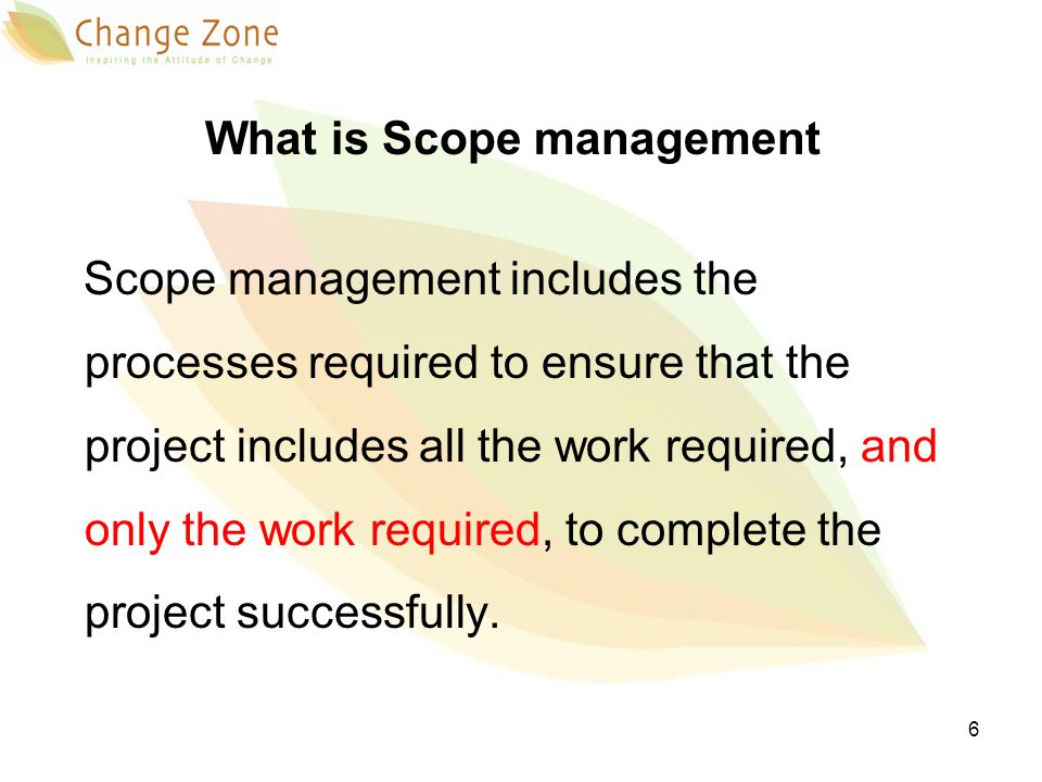 What is Scope management Scope management includes the processes required to ensure that the project includes all the work required, and only the work