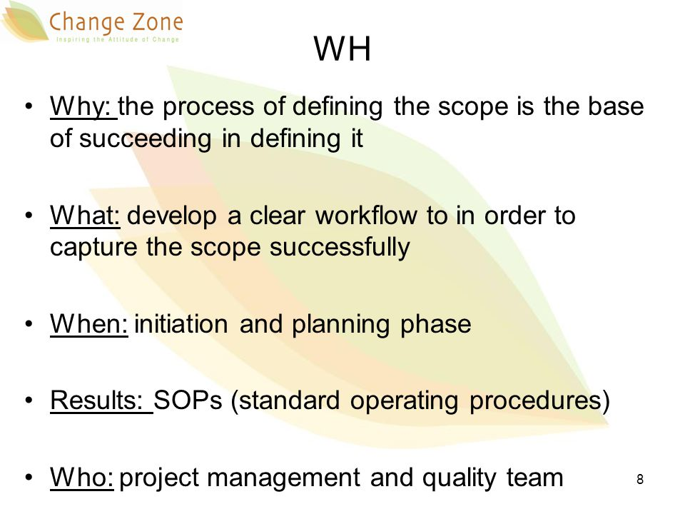You need to have well-defined procedures, templates and roles to successfully capture project scope Establishing standardized policies and procedures helps guiding the effort of managing scope and improves success potential It facilitates learning and experience sharing 9