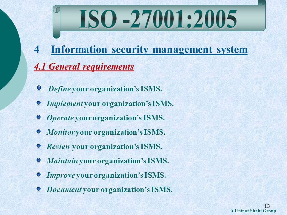 13 A Unit of Shahi Group 4 Information security management system 4.1 General requirements Define your organizations ISMS.