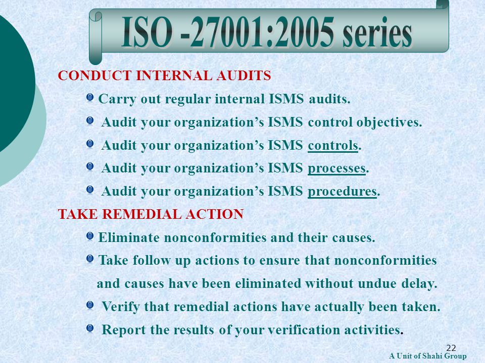 22 A Unit of Shahi Group CONDUCT INTERNAL AUDITS Carry out regular internal ISMS audits.