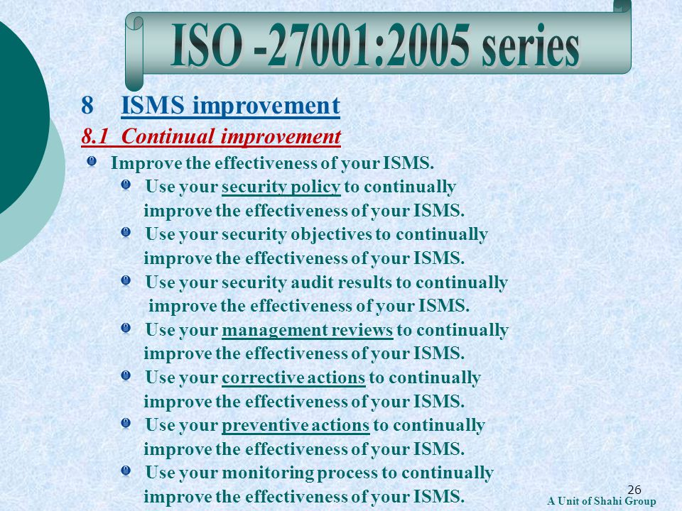 26 A Unit of Shahi Group 8 ISMS improvement 8.1 Continual improvement Improve the effectiveness of your ISMS.