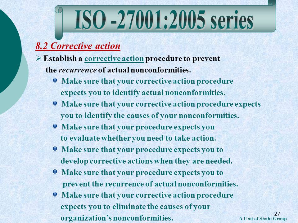 27 A Unit of Shahi Group 8.2 Corrective action Establish a corrective action procedure to prevent the recurrence of actual nonconformities.corrective action Make sure that your corrective action procedure expects you to identify actual nonconformities.