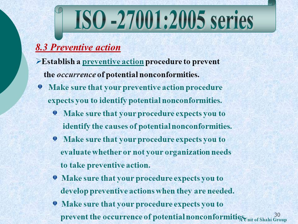 30 A Unit of Shahi Group 8.3 Preventive action Establish a preventive action procedure to prevent the occurrence of potential nonconformities.preventive action Make sure that your preventive action procedure expects you to identify potential nonconformities.