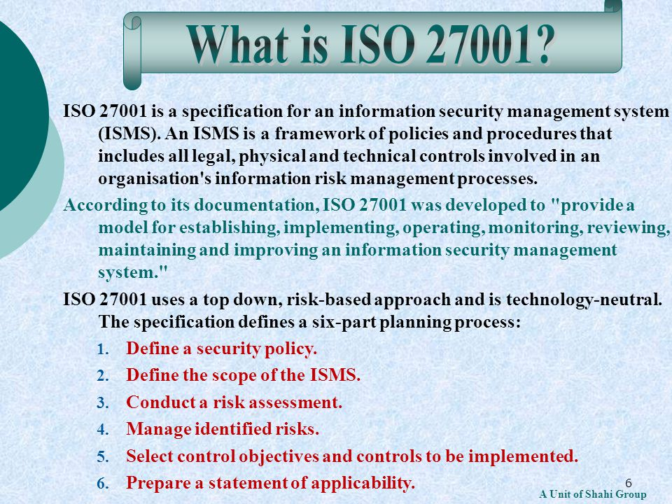 6 A Unit of Shahi Group ISO 27001 is a specification for an information security management system (ISMS).