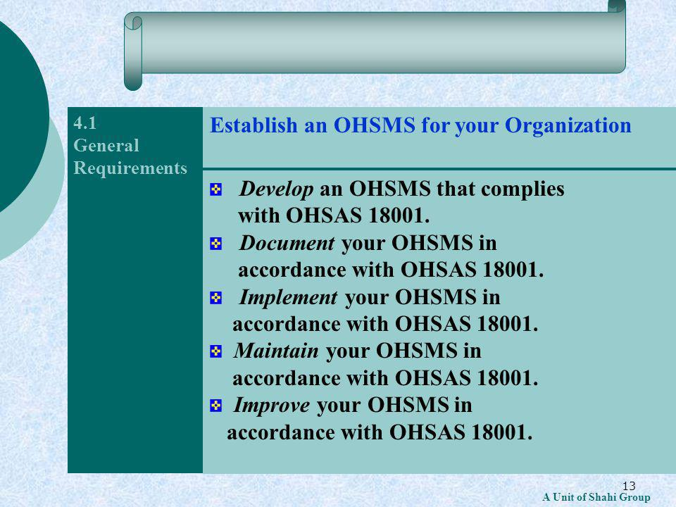 13 A Unit of Shahi Group 4.1 General Requirements Develop an OHSMS that complies with OHSAS 18001.