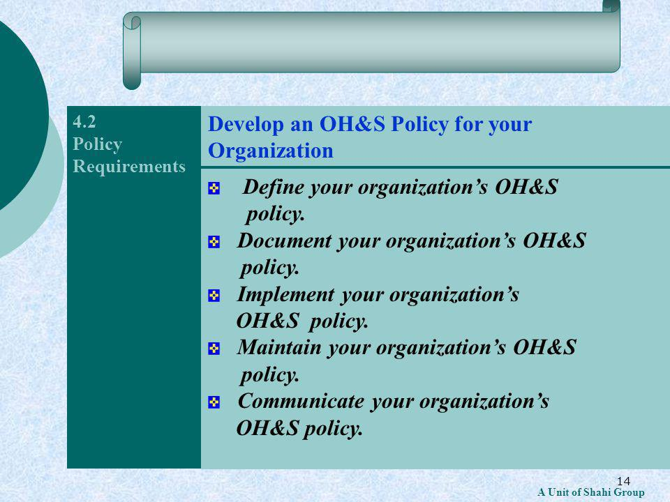 14 A Unit of Shahi Group 4.2 Policy Requirements Define your organizations OH&S policy.