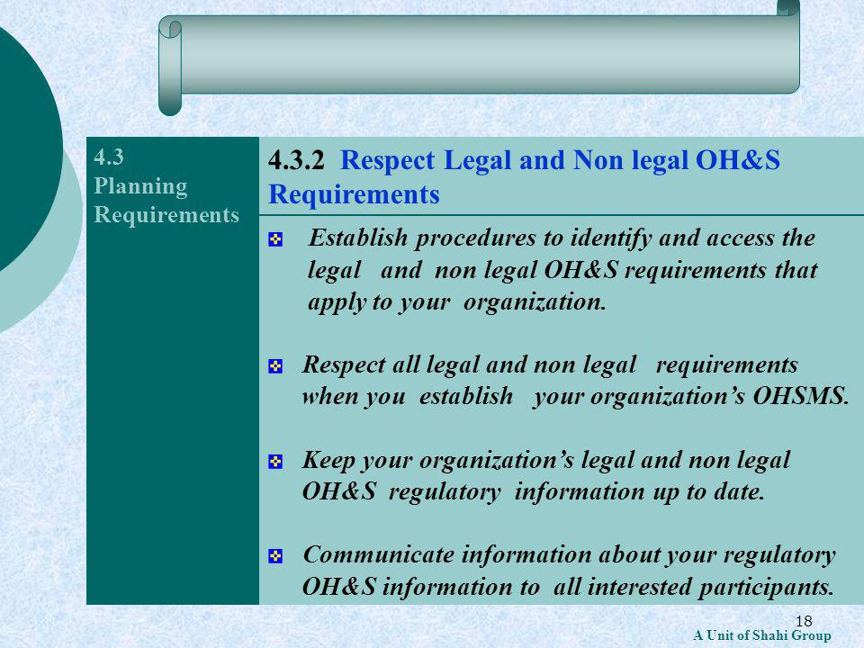 18 A Unit of Shahi Group 4.3 Planning Requirements Establish procedures to identify and access the legal and non legal OH&S requirements that apply to your organization.
