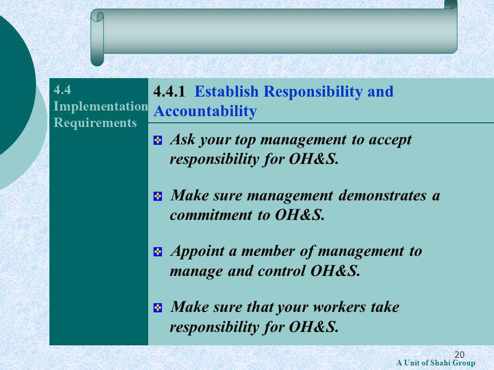 20 A Unit of Shahi Group 4.4 Implementation Requirements Ask your top management to accept responsibility for OH&S.
