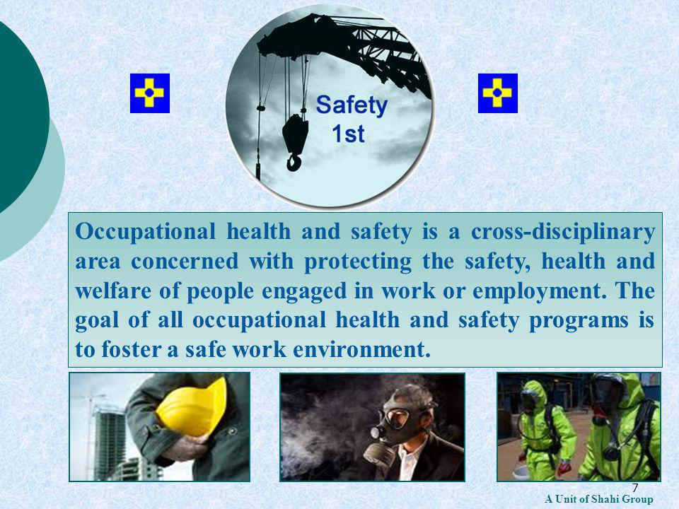 7 A Unit of Shahi Group Occupational health and safety is a cross-disciplinary area concerned with protecting the safety, health and welfare of people engaged in work or employment.