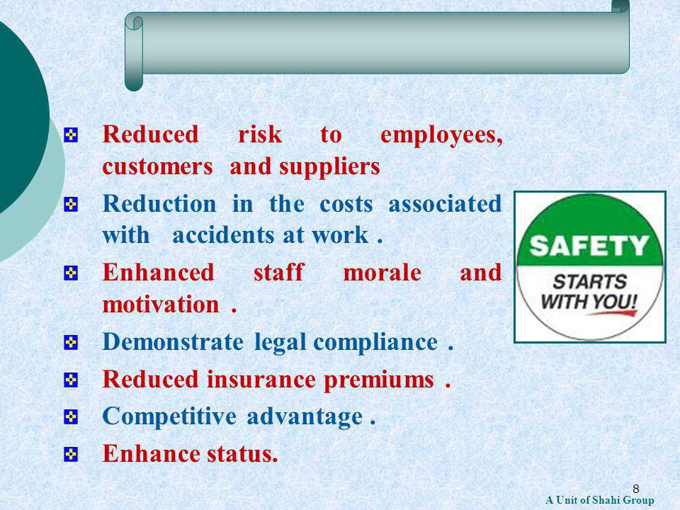 8 A Unit of Shahi Group Reduced risk to employees, customers and suppliers Reduction in the costs associated with accidents at work.