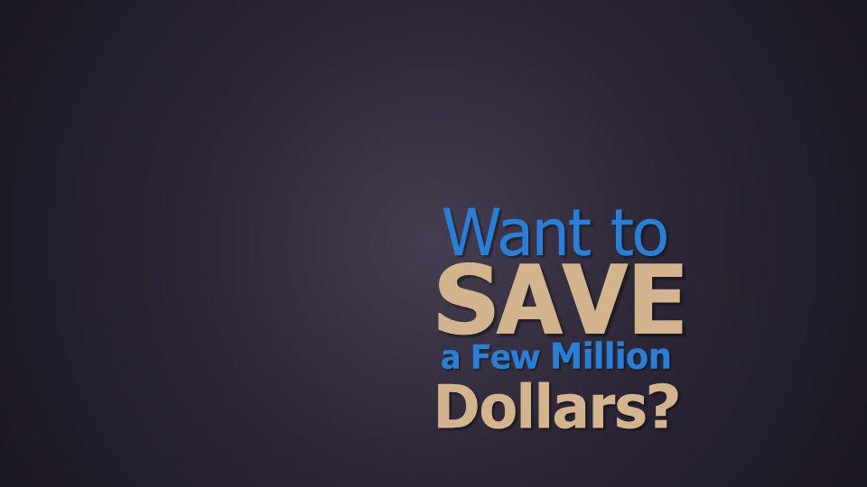Want to SAVE a Few Million Dollars?