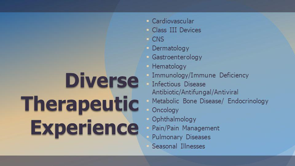 Diverse Therapeutic Experience Cardiovascular Class III Devices CNS Dermatology Gastroenterology Hematology Immunology/Immune Deficiency Infectious Disease Antibiotic/Antifungal/Antiviral Metabolic Bone Disease/ Endocrinology Oncology Ophthalmology Pain/Pain Management Pulmonary Diseases Seasonal Illnesses
