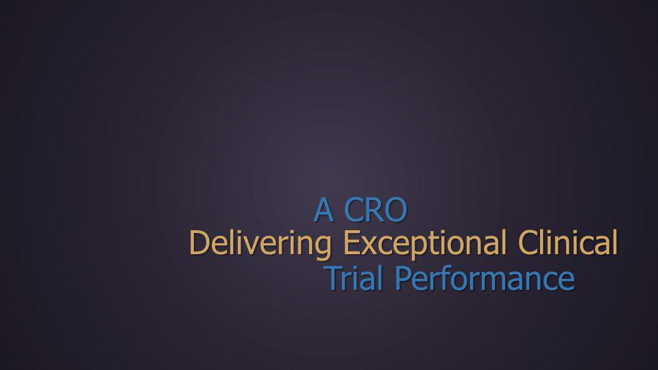 Delivering Exceptional Clinical Trial Performance A CRO
