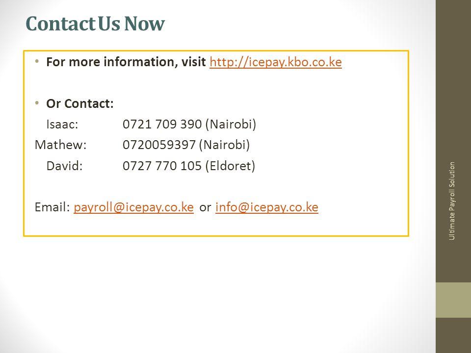 Contact Us Now For more information, visit http://icepay.kbo.co.kehttp://icepay.kbo.co.ke Or Contact: Isaac: 0721 709 390 (Nairobi) Mathew:0720059397 (Nairobi) David: 0727 770 105 (Eldoret) Email: payroll@icepay.co.ke or info@icepay.co.kepayroll@icepay.co.keinfo@icepay.co.ke Ultimate Payroll Solution