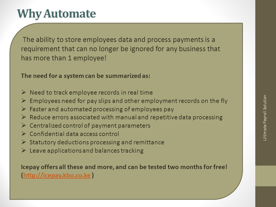 Why Automate Ultimate Payroll Solution The ability to store employees data and process payments is a requirement that can no longer be ignored for any business that has more than 1 employee.