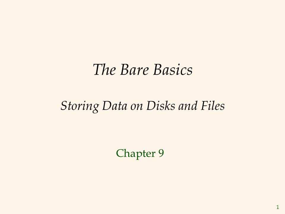 1 The Bare Basics Storing Data on Disks and Files Chapter 9