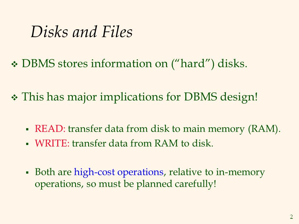 2 Disks and Files DBMS stores information on (hard) disks. This has major implications for DBMS design! READ: transfer data from disk to main memory (