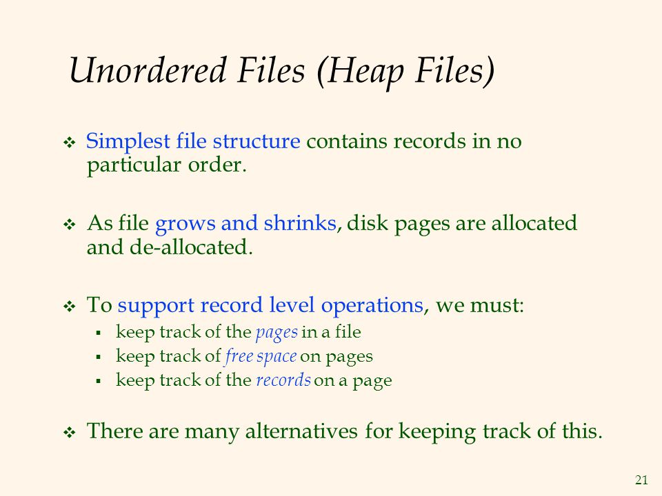 21 Unordered Files (Heap Files) Simplest file structure contains records in no particular order. As file grows and shrinks, disk pages are allocated a