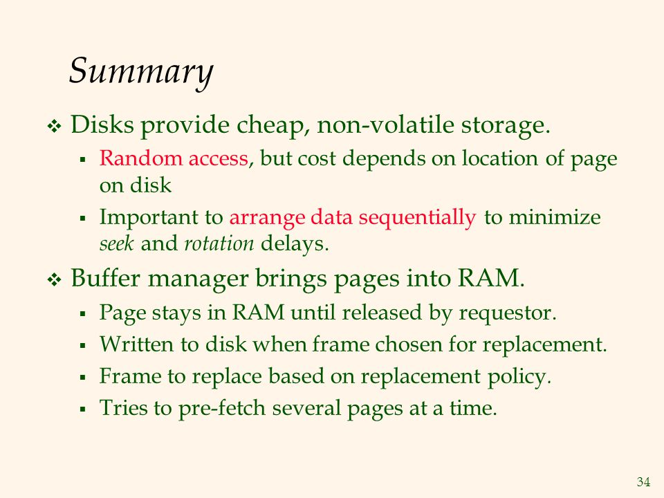 34 Summary Disks provide cheap, non-volatile storage. Random access, but cost depends on location of page on disk Important to arrange data sequential