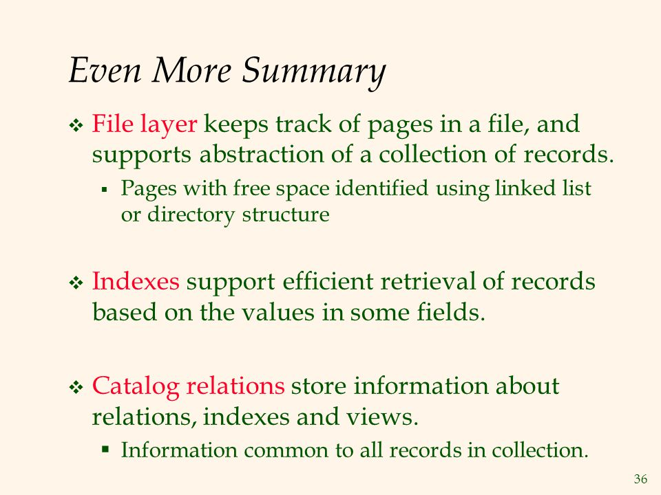 36 Even More Summary File layer keeps track of pages in a file, and supports abstraction of a collection of records. Pages with free space identified