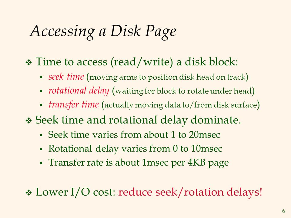 6 Accessing a Disk Page Time to access (read/write) a disk block: seek time ( moving arms to position disk head on track ) rotational delay ( waiting