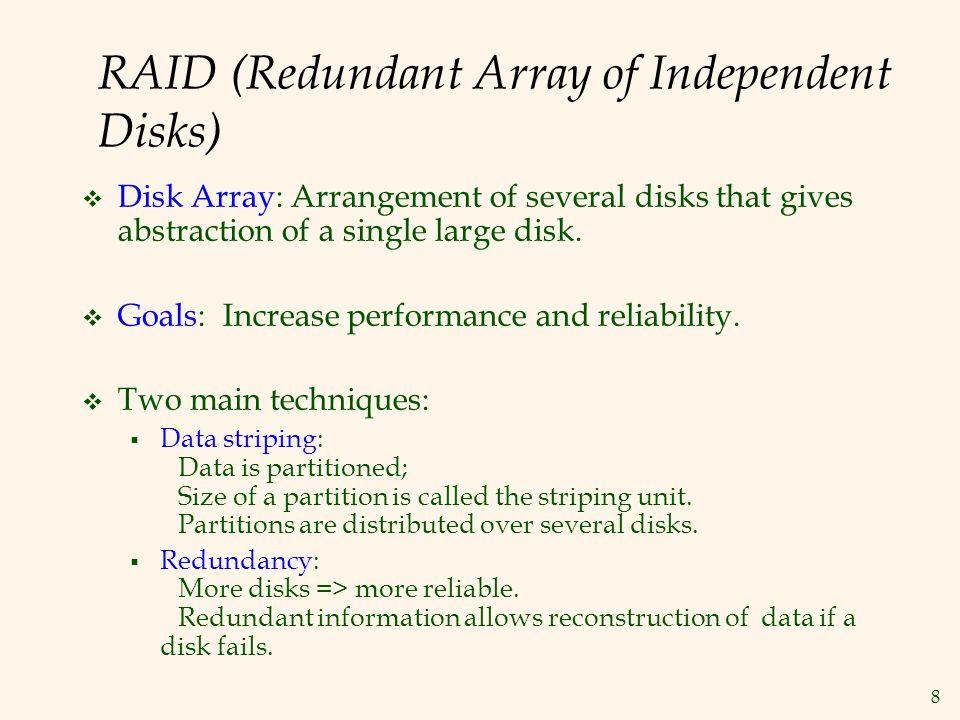 8 RAID (Redundant Array of Independent Disks) Disk Array: Arrangement of several disks that gives abstraction of a single large disk. Goals: Increase
